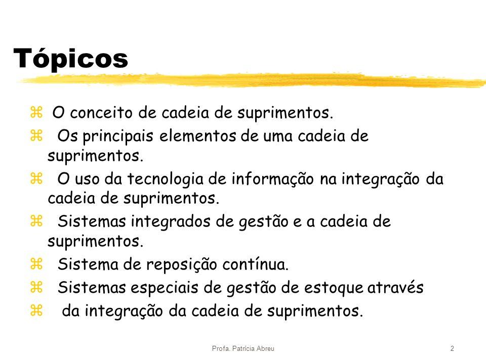 Profa. Patrícia Abreu2 Tópicos z O conceito de cadeia de suprimentos. z Os principais elementos de uma cadeia de suprimentos. z O uso da tecnologia de