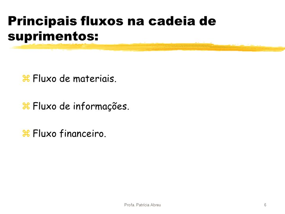 Profa. Patrícia Abreu6 Principais fluxos na cadeia de suprimentos: zFluxo de materiais. zFluxo de informações. zFluxo financeiro.