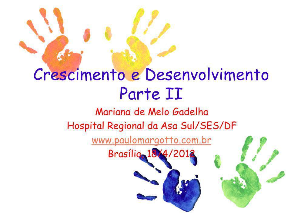 Crescimento e Desenvolvimento Parte II Mariana de Melo Gadelha Hospital Regional da Asa Sul/SES/DF www.paulomargotto.com.br Brasília, 18/4/2012