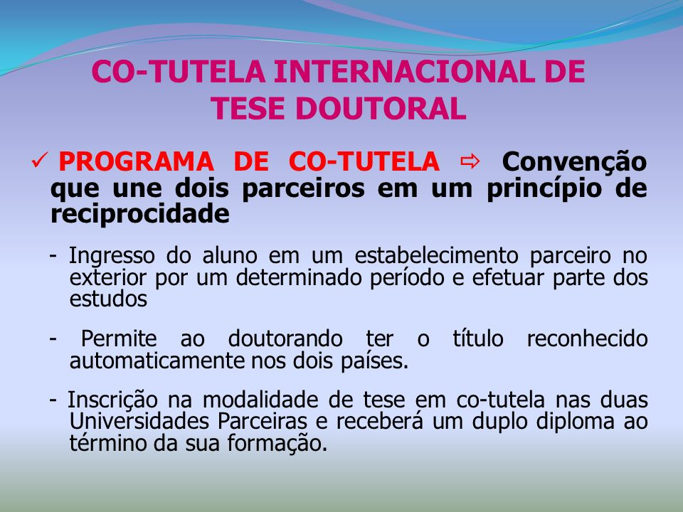 CO-TUTELA INTERNACIONAL DE TESE DOUTORAL PROGRAMA DE CO-TUTELA Convenção que une dois parceiros em um princípio de reciprocidade - Ingresso do aluno e