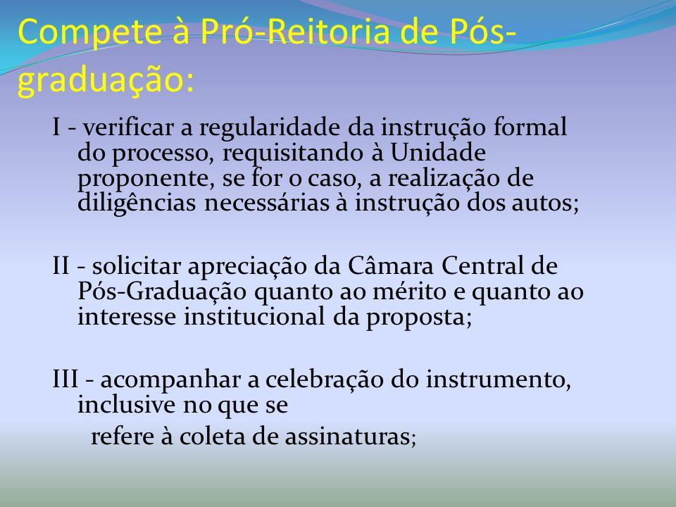 Compete à Pró-Reitoria de Pós- graduação: I - verificar a regularidade da instrução formal do processo, requisitando à Unidade proponente, se for o ca