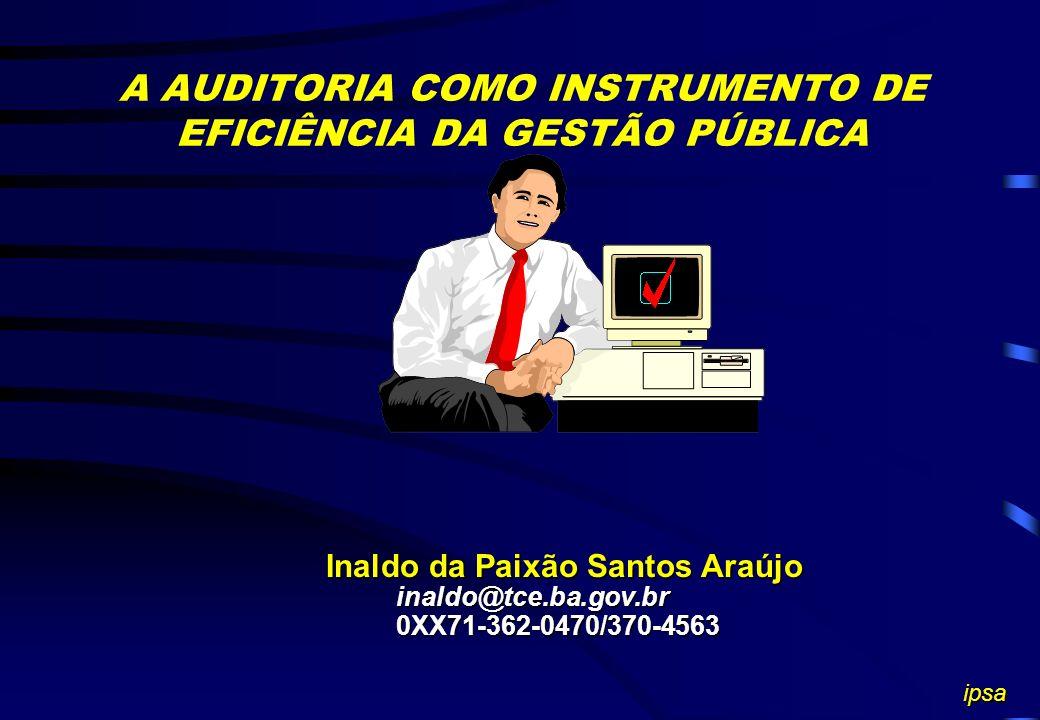 A AUDITORIA COMO INSTRUMENTO DE EFICIÊNCIA DA GESTÃO PÚBLICA Inaldo da Paixão Santos Araújo inaldo@tce.ba.gov.br inaldo@tce.ba.gov.br 0XX71-362-0470/370-4563 0XX71-362-0470/370-4563 ipsa