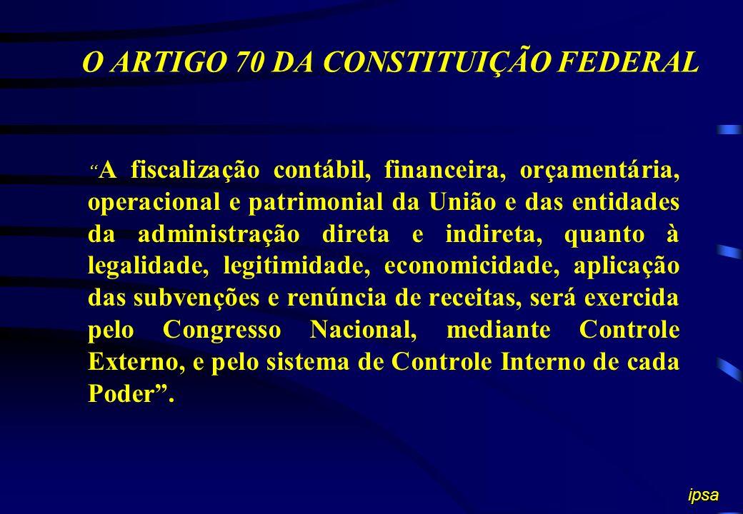 O ARTIGO 70 DA CONSTITUIÇÃO FEDERAL A fiscalização contábil, financeira, orçamentária, operacional e patrimonial da União e das entidades da administração direta e indireta, quanto à legalidade, legitimidade, economicidade, aplicação das subvenções e renúncia de receitas, será exercida pelo Congresso Nacional, mediante Controle Externo, e pelo sistema de Controle Interno de cada Poder.