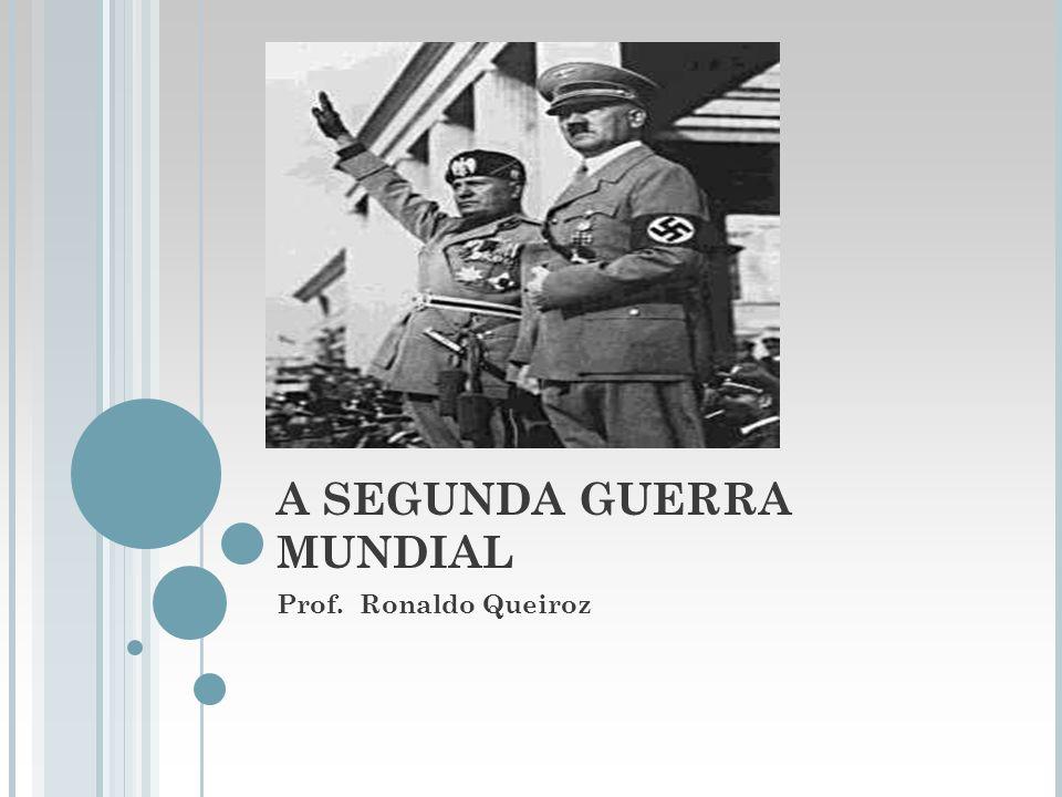 A SEGUNDA GUERRA MUNDIAL Prof. Ronaldo Queiroz
