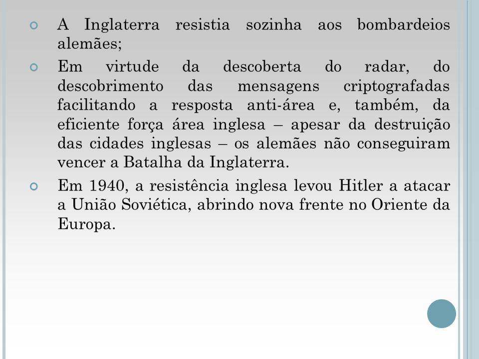 A Inglaterra resistia sozinha aos bombardeios alemães; Em virtude da descoberta do radar, do descobrimento das mensagens criptografadas facilitando a