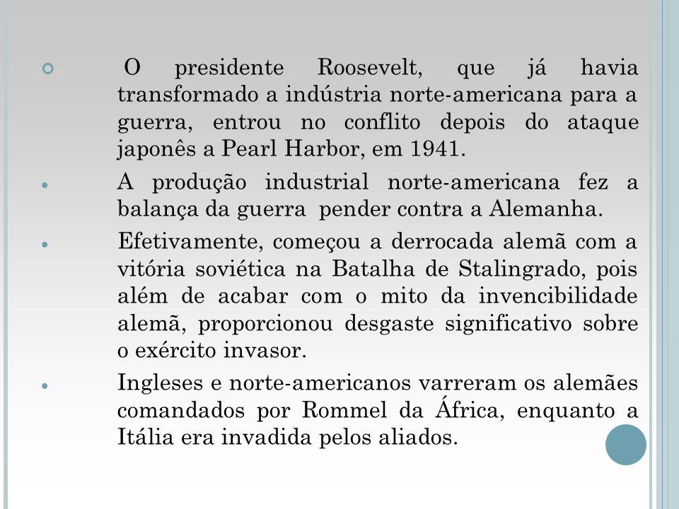 O presidente Roosevelt, que já havia transformado a indústria norte-americana para a guerra, entrou no conflito depois do ataque japonês a Pearl Harbo