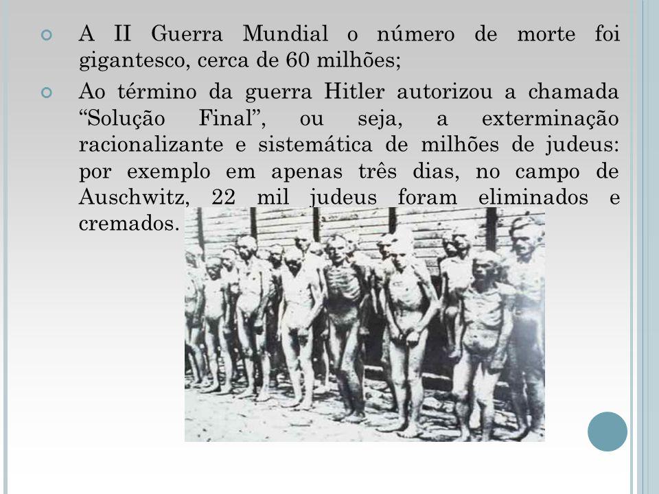 A II Guerra Mundial o número de morte foi gigantesco, cerca de 60 milhões; Ao término da guerra Hitler autorizou a chamada Solução Final, ou seja, a e