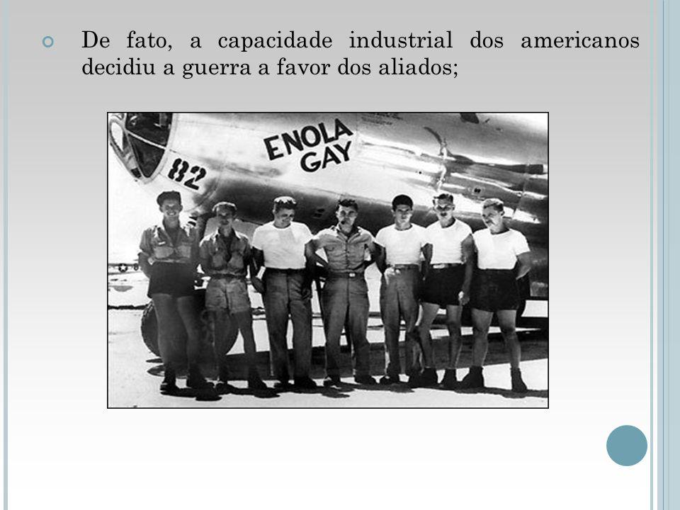 De fato, a capacidade industrial dos americanos decidiu a guerra a favor dos aliados;