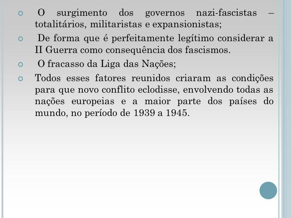 O surgimento dos governos nazi-fascistas – totalitários, militaristas e expansionistas; De forma que é perfeitamente legítimo considerar a II Guerra c