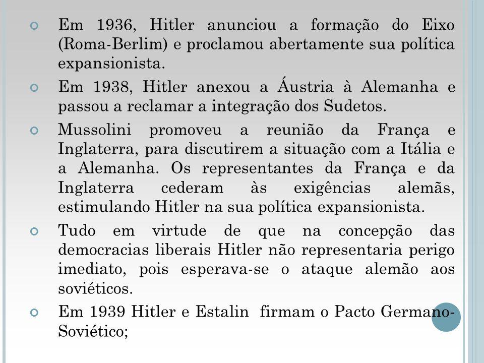 Em 1936, Hitler anunciou a formação do Eixo (Roma-Berlim) e proclamou abertamente sua política expansionista. Em 1938, Hitler anexou a Áustria à Alema