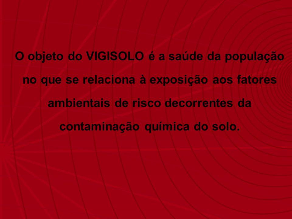 O objeto do VIGISOLO é a saúde da população no que se relaciona à exposição aos fatores ambientais de risco decorrentes da contaminação química do sol