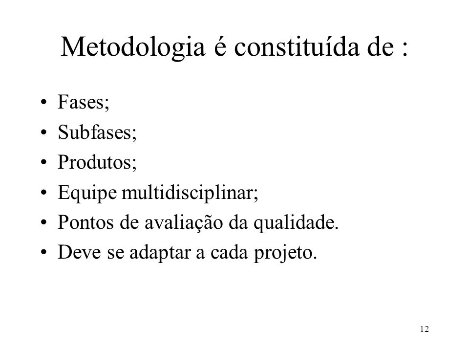 12 Metodologia é constituída de : Fases; Subfases; Produtos; Equipe multidisciplinar; Pontos de avaliação da qualidade. Deve se adaptar a cada projeto