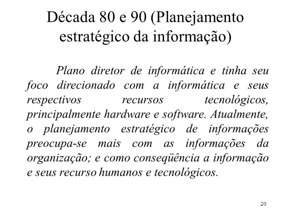 20 Década 80 e 90 (Planejamento estratégico da informação) Plano diretor de informática e tinha seu foco direcionado com a informática e seus respecti