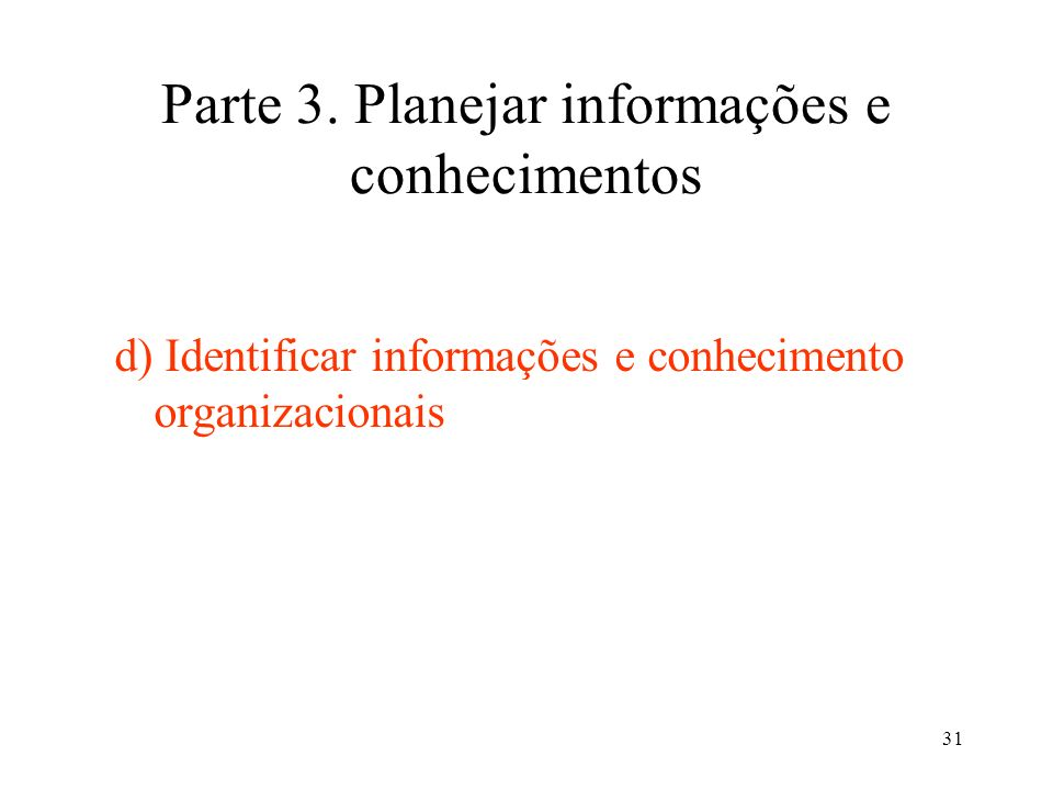 31 Parte 3. Planejar informações e conhecimentos d) Identificar informações e conhecimento organizacionais