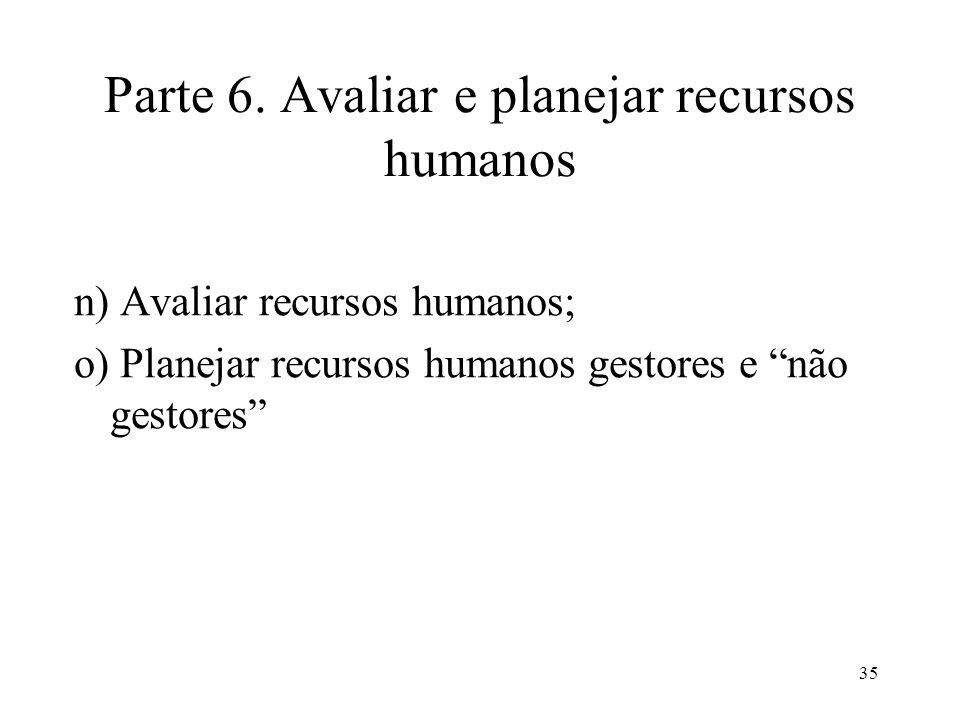 35 Parte 6. Avaliar e planejar recursos humanos n) Avaliar recursos humanos; o) Planejar recursos humanos gestores e não gestores