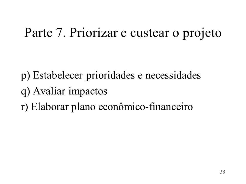 36 Parte 7. Priorizar e custear o projeto p) Estabelecer prioridades e necessidades q) Avaliar impactos r) Elaborar plano econômico-financeiro