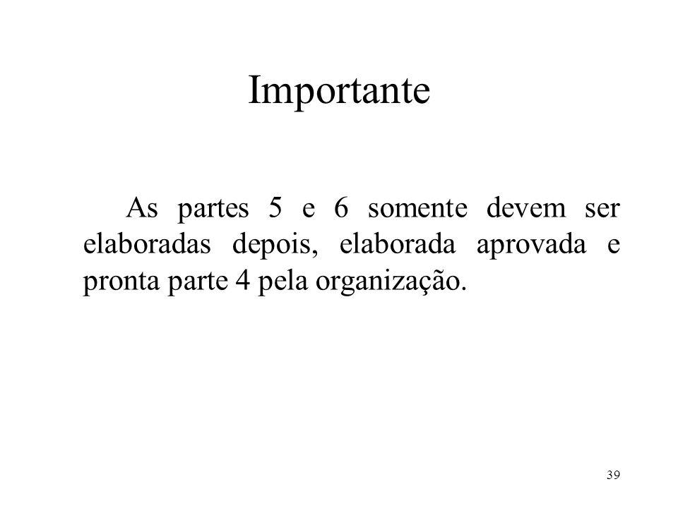 39 Importante As partes 5 e 6 somente devem ser elaboradas depois, elaborada aprovada e pronta parte 4 pela organização.