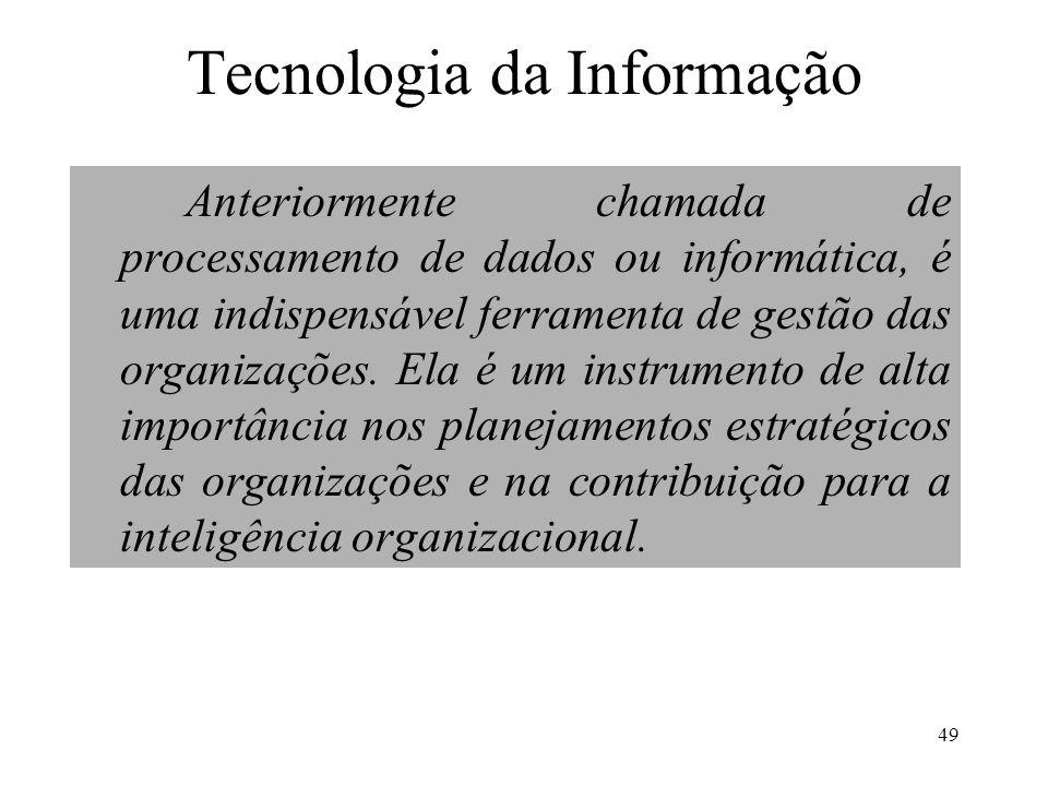 49 Tecnologia da Informação Anteriormente chamada de processamento de dados ou informática, é uma indispensável ferramenta de gestão das organizações.