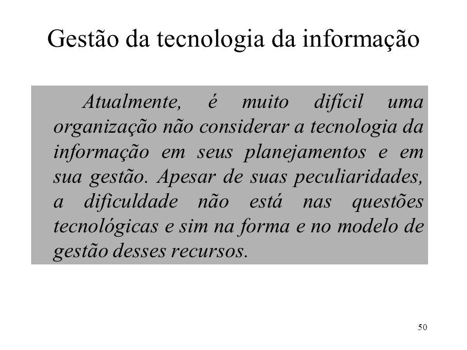 50 Gestão da tecnologia da informação Atualmente, é muito difícil uma organização não considerar a tecnologia da informação em seus planejamentos e em