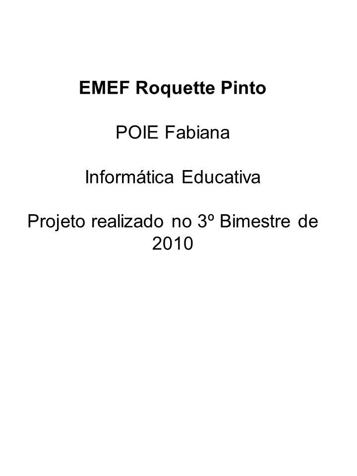 EMEF Roquette Pinto POIE Fabiana Informática Educativa Projeto realizado no 3º Bimestre de 2010