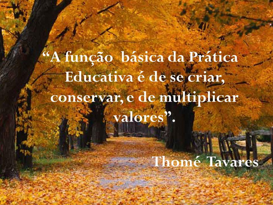A função básica da Prática Educativa é de se criar, conservar, e de multiplicar valores. Thomé Tavares