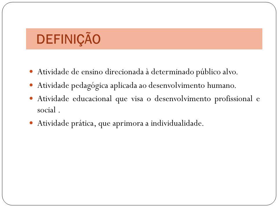 DEFINIÇÃO Atividade de ensino direcionada à determinado público alvo. Atividade pedagógica aplicada ao desenvolvimento humano. Atividade educacional q