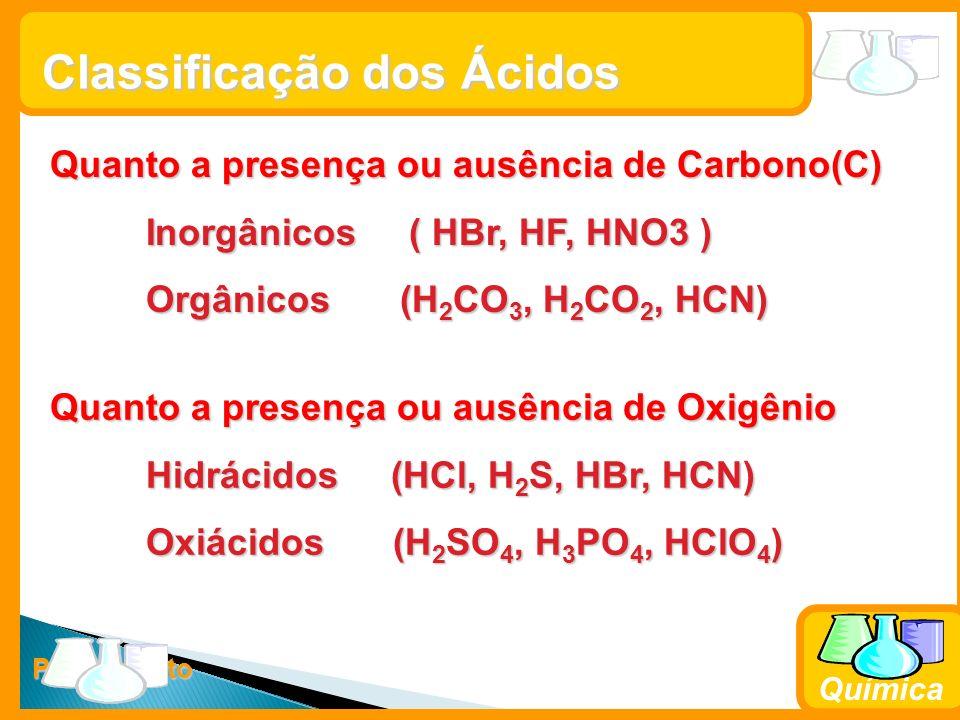 Prof. Busato Química Classificação dos Ácidos Quanto a presença ou ausência de Oxigênio Hidrácidos (HCl, H 2 S, HBr, HCN) Oxiácidos (H 2 SO 4, H 3 PO