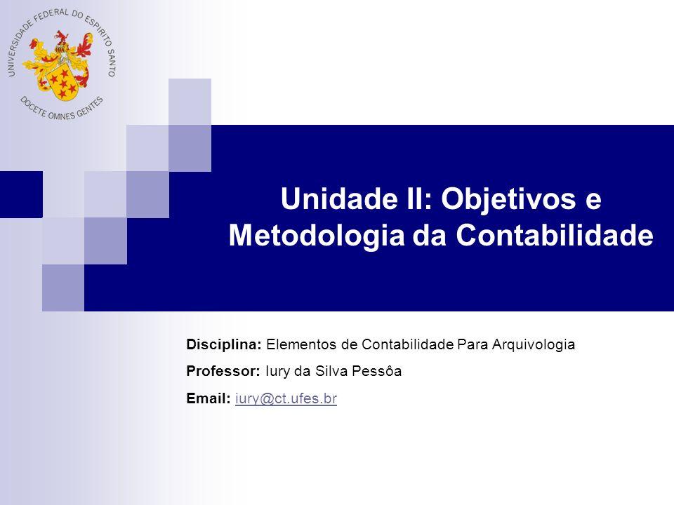 Unidade II: Objetivos e Metodologia da Contabilidade Disciplina: Elementos de Contabilidade Para Arquivologia Professor: Iury da Silva Pessôa Email: iury@ct.ufes.briury@ct.ufes.br
