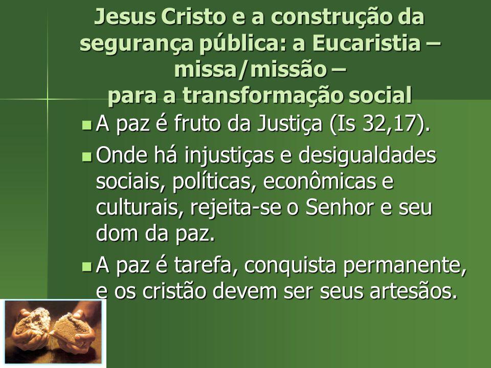 Jesus Cristo e a construção da segurança pública: a Eucaristia – missa/missão – para a transformação social A paz é fruto da Justiça (Is 32,17). A paz