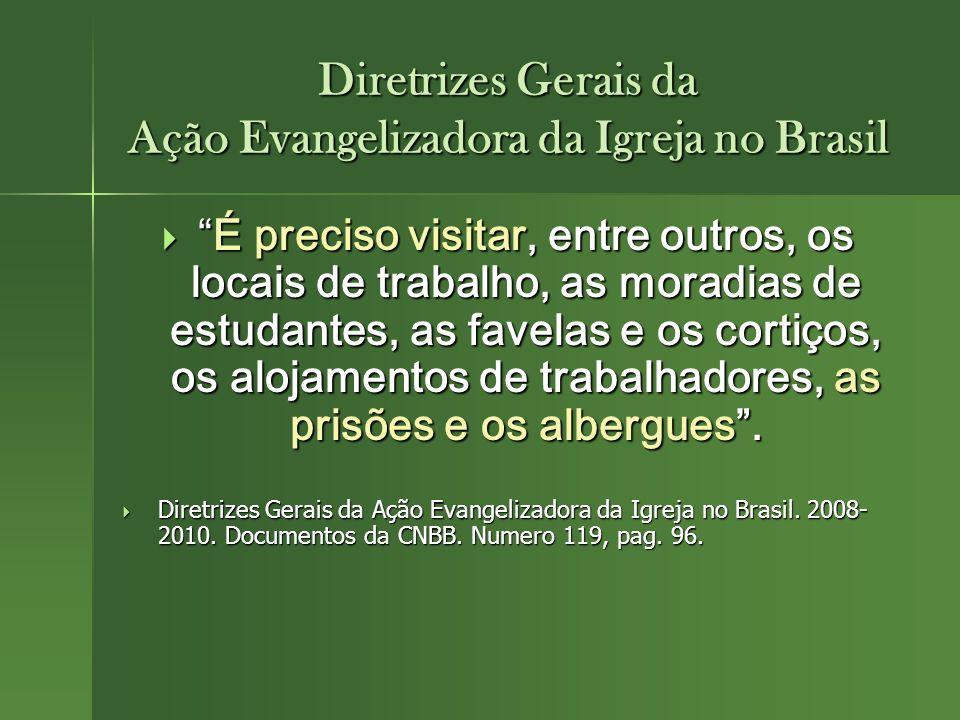 Diretrizes Gerais da Ação Evangelizadora da Igreja no Brasil É preciso visitar, entre outros, os locais de trabalho, as moradias de estudantes, as fav
