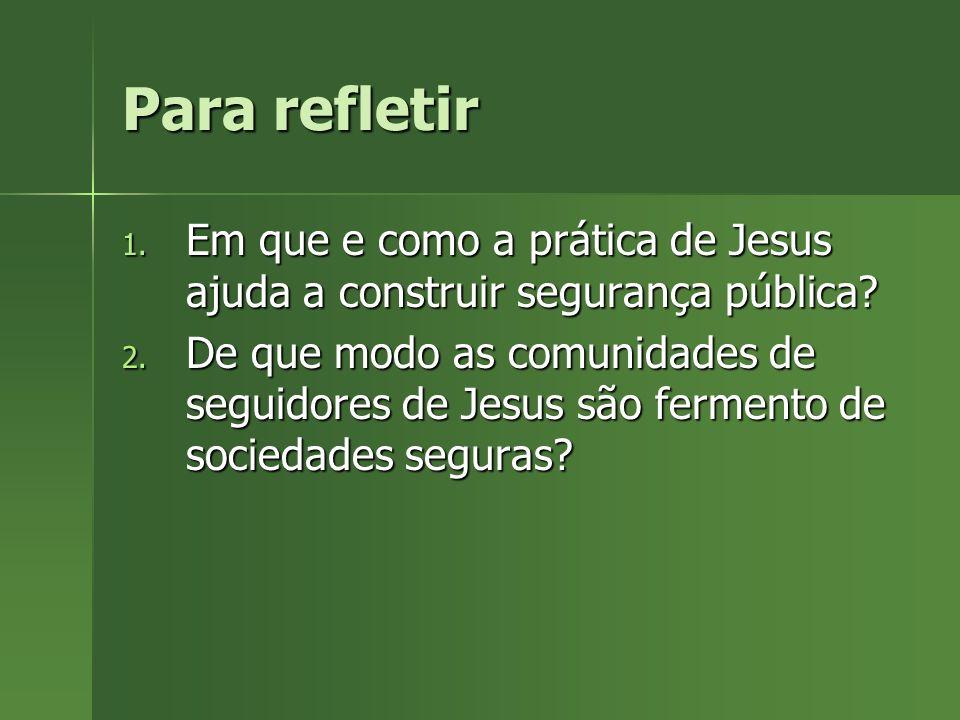 Para refletir 1. Em que e como a prática de Jesus ajuda a construir segurança pública? 2. De que modo as comunidades de seguidores de Jesus são fermen