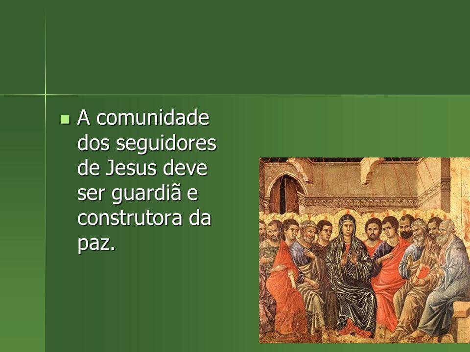 A comunidade dos seguidores de Jesus deve ser guardiã e construtora da paz. A comunidade dos seguidores de Jesus deve ser guardiã e construtora da paz