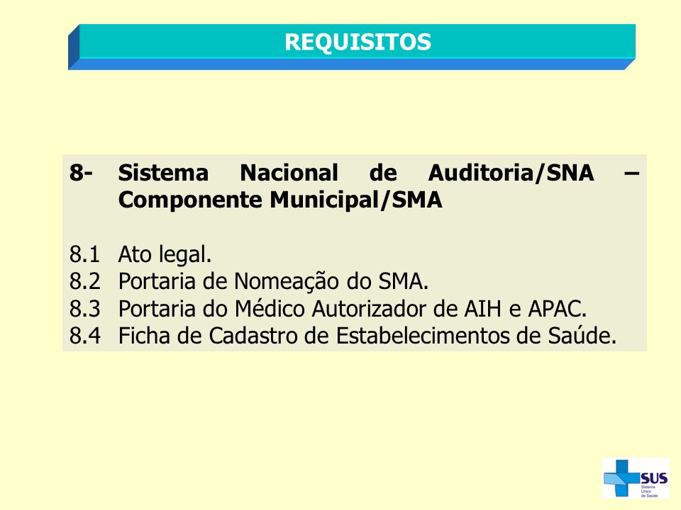 REQUISITOS 8-Sistema Nacional de Auditoria/SNA – Componente Municipal/SMA 8.1Ato legal. 8.2Portaria de Nomeação do SMA. 8.3Portaria do Médico Autoriza