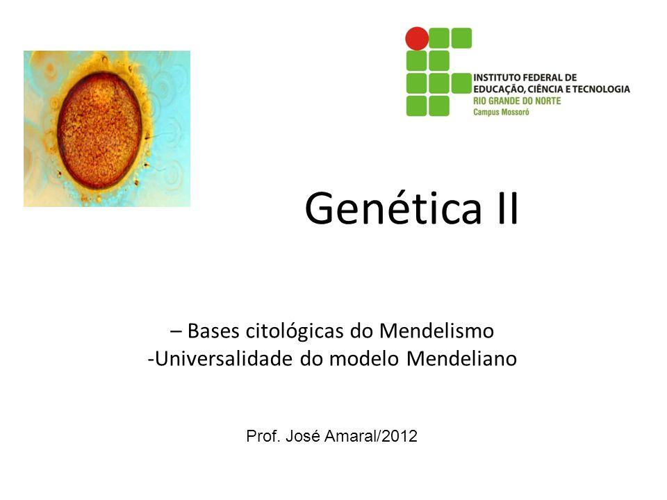 Genética II – Bases citológicas do Mendelismo -Universalidade do modelo Mendeliano Prof. José Amaral/2012