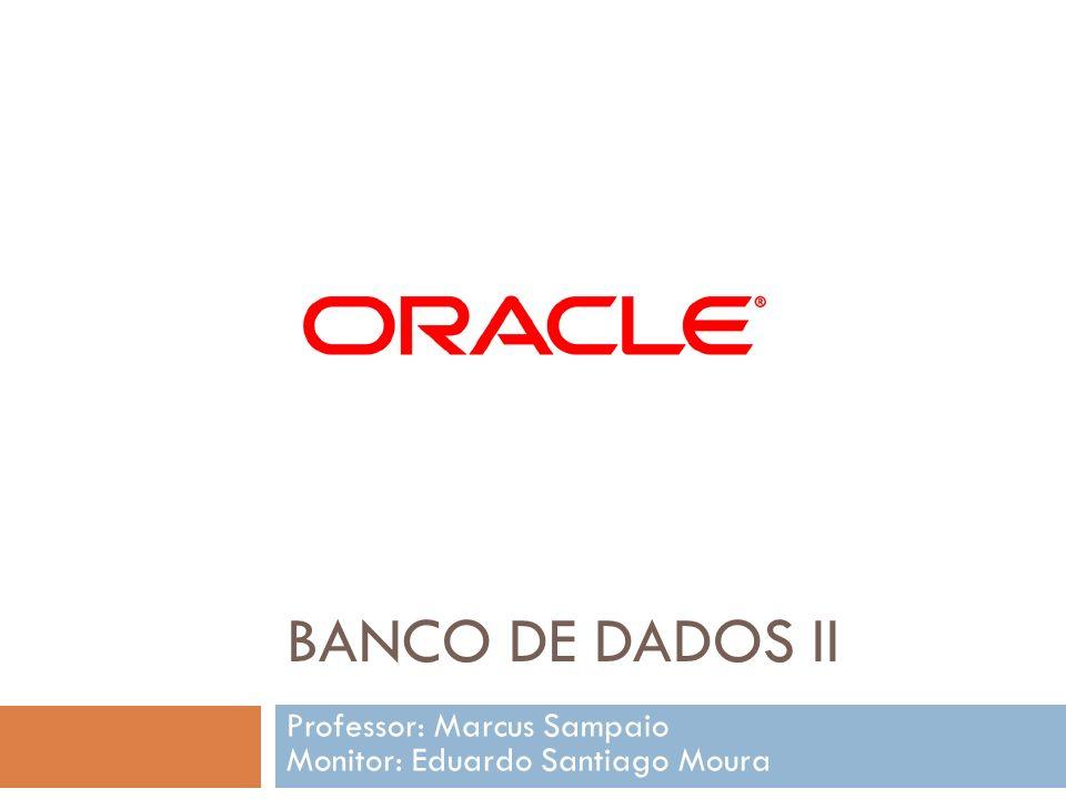 BANCO DE DADOS II Professor: Marcus Sampaio Monitor: Eduardo Santiago Moura