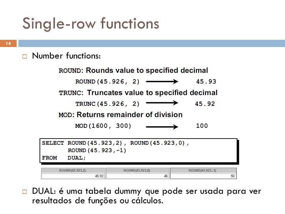 Single-row functions Number functions: DUAL: é uma tabela dummy que pode ser usada para ver resultados de funções ou cálculos. 14