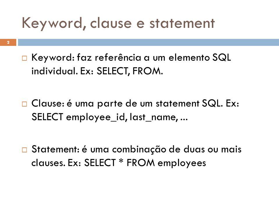 Keyword, clause e statement Keyword: faz referência a um elemento SQL individual. Ex: SELECT, FROM. Clause: é uma parte de um statement SQL. Ex: SELEC