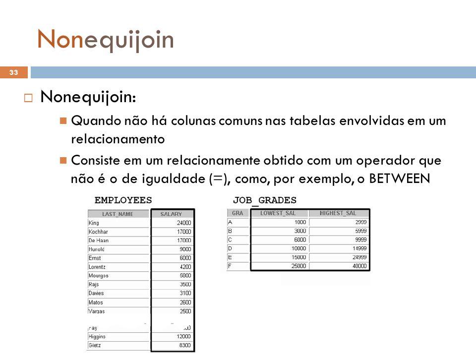 Nonequijoin Nonequijoin: Quando não há colunas comuns nas tabelas envolvidas em um relacionamento Consiste em um relacionamente obtido com um operador