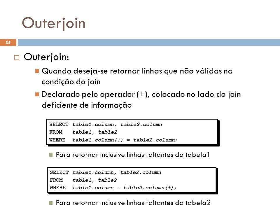 Outerjoin Outerjoin: Quando deseja-se retornar linhas que não válidas na condição do join Declarado pelo operador (+), colocado no lado do join defici