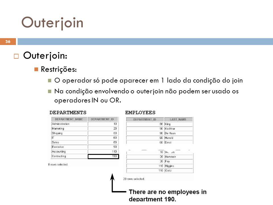 Outerjoin Outerjoin: Restrições: O operador só pode aparecer em 1 lado da condição do join Na condição envolvendo o outerjoin não podem ser usado os o