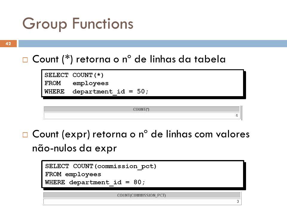 Group Functions Count (*) retorna o nº de linhas da tabela Count (expr) retorna o nº de linhas com valores não-nulos da expr 42