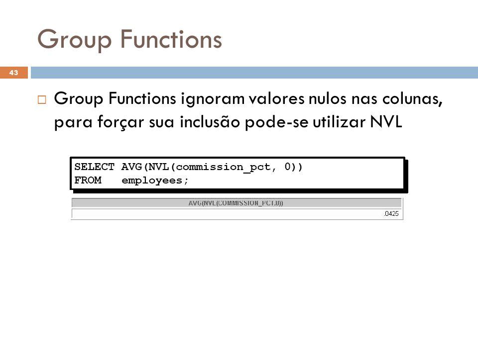 Group Functions Group Functions ignoram valores nulos nas colunas, para forçar sua inclusão pode-se utilizar NVL 43