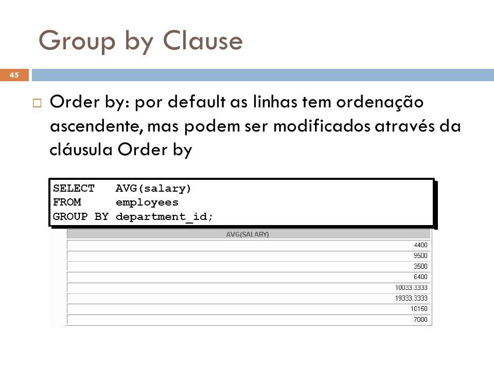 Group by Clause Order by: por default as linhas tem ordenação ascendente, mas podem ser modificados através da cláusula Order by 45