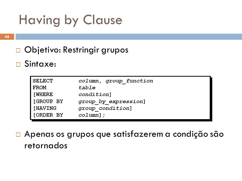 Having by Clause Objetivo: Restringir grupos Sintaxe: Apenas os grupos que satisfazerem a condição são retornados 48