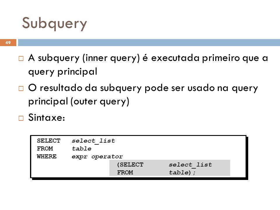 Subquery A subquery (inner query) é executada primeiro que a query principal O resultado da subquery pode ser usado na query principal (outer query) S