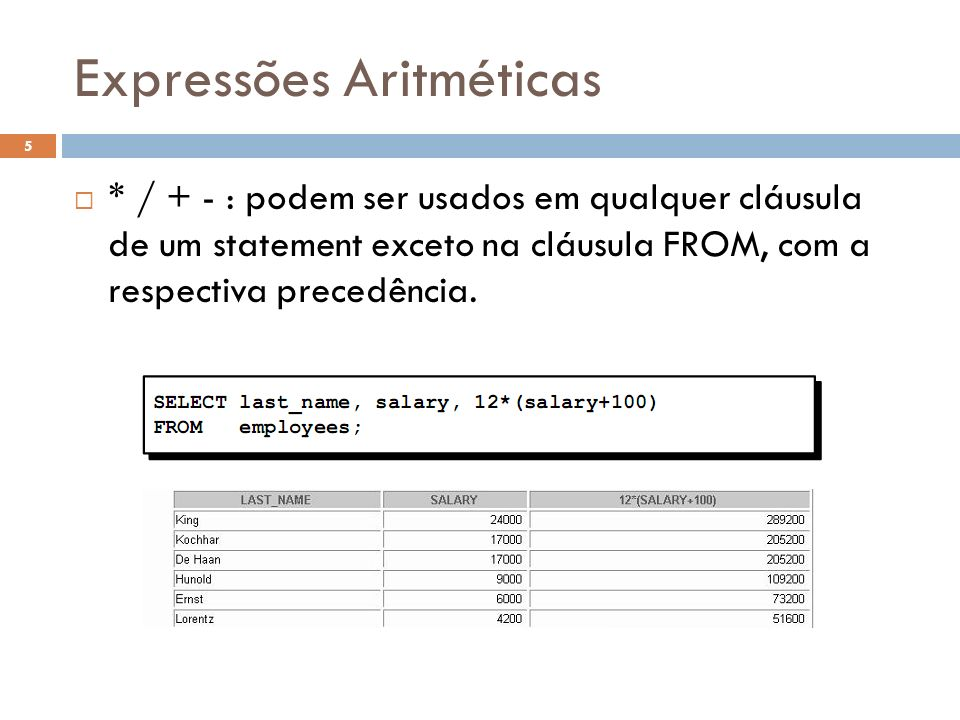 Expressões Aritméticas * / + - : podem ser usados em qualquer cláusula de um statement exceto na cláusula FROM, com a respectiva precedência. 5