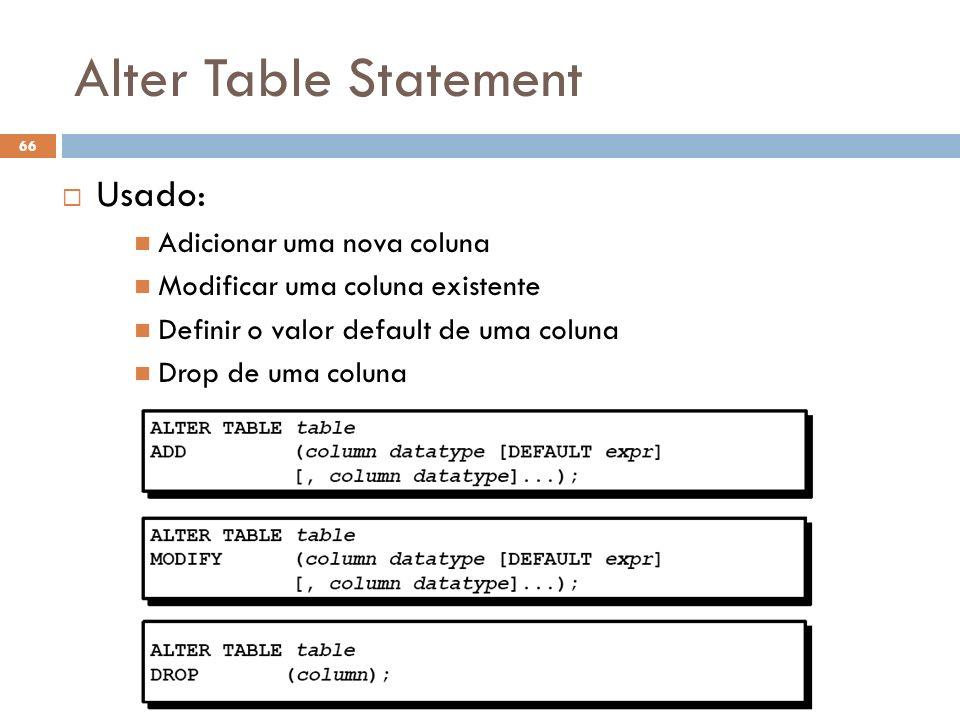 Alter Table Statement 66 Usado: Adicionar uma nova coluna Modificar uma coluna existente Definir o valor default de uma coluna Drop de uma coluna