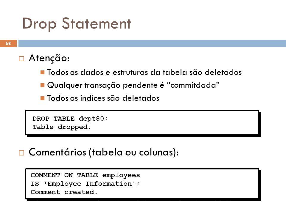 Drop Statement 68 Atenção: Todos os dados e estruturas da tabela são deletados Qualquer transação pendente é commitdada Todos os índices são deletados