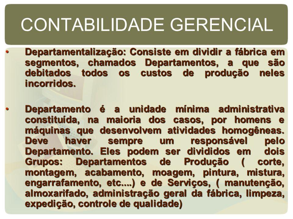 CONTABILIDADE GERENCIAL Departamentalização: Consiste em dividir a fábrica em segmentos, chamados Departamentos, a que são debitados todos os custos d