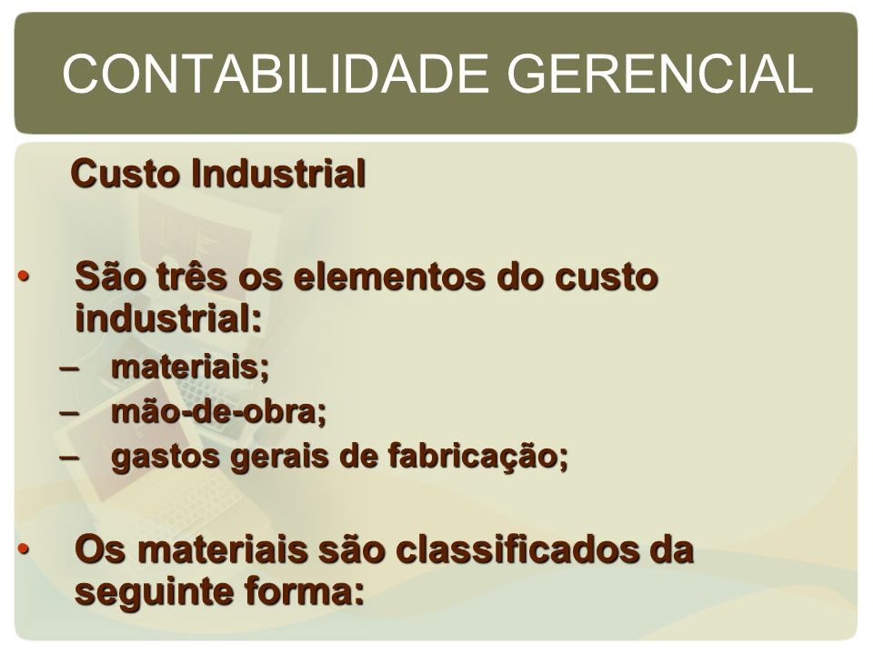 CONTABILIDADE GERENCIAL Custo Industrial Custo Industrial São três os elementos do custo industrial:São três os elementos do custo industrial: –materi